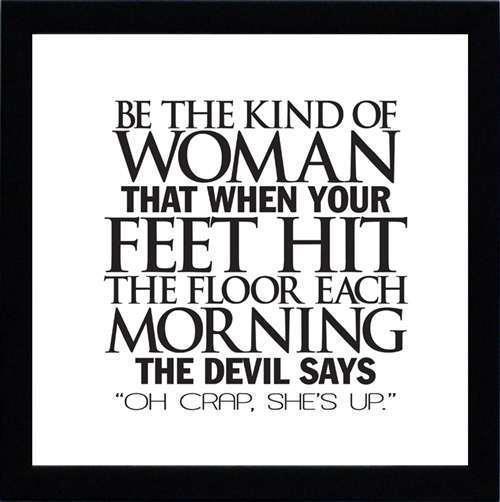 """""""Den sortens kvinna som när hennes fötter träffar golvet på morgonen får djävulen att utbrista; """"Oh skit, är hon uppe nu"""""""